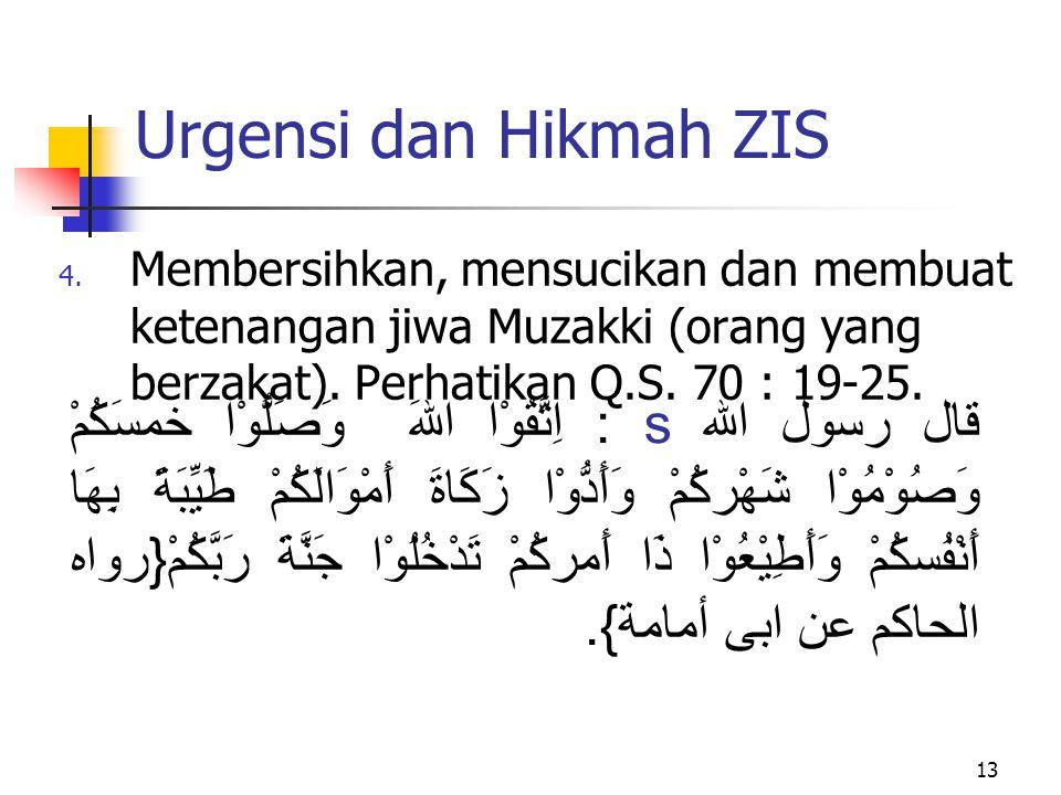 Urgensi dan Hikmah ZIS Membersihkan, mensucikan dan membuat ketenangan jiwa Muzakki (orang yang berzakat). Perhatikan Q.S. 70 : 19-25.