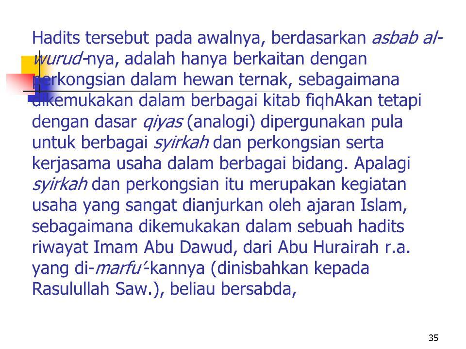 Hadits tersebut pada awalnya, berdasarkan asbab al-wurud-nya, adalah hanya berkaitan dengan perkongsian dalam hewan ternak, sebagaimana dikemukakan dalam berbagai kitab fiqhAkan tetapi dengan dasar qiyas (analogi) dipergunakan pula untuk berbagai syirkah dan perkongsian serta kerjasama usaha dalam berbagai bidang.