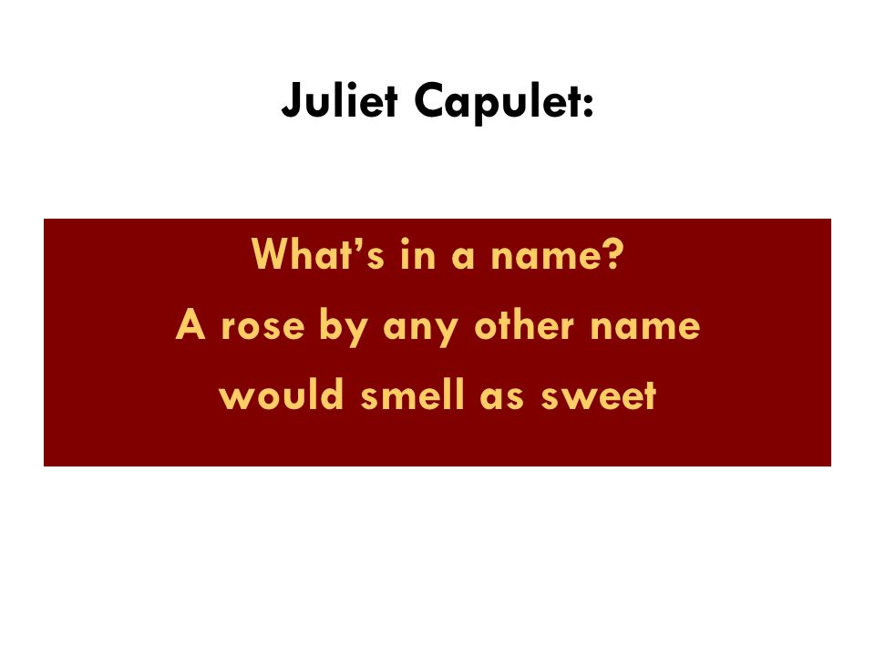Juliet Capulet: What's in a name A rose by any other name