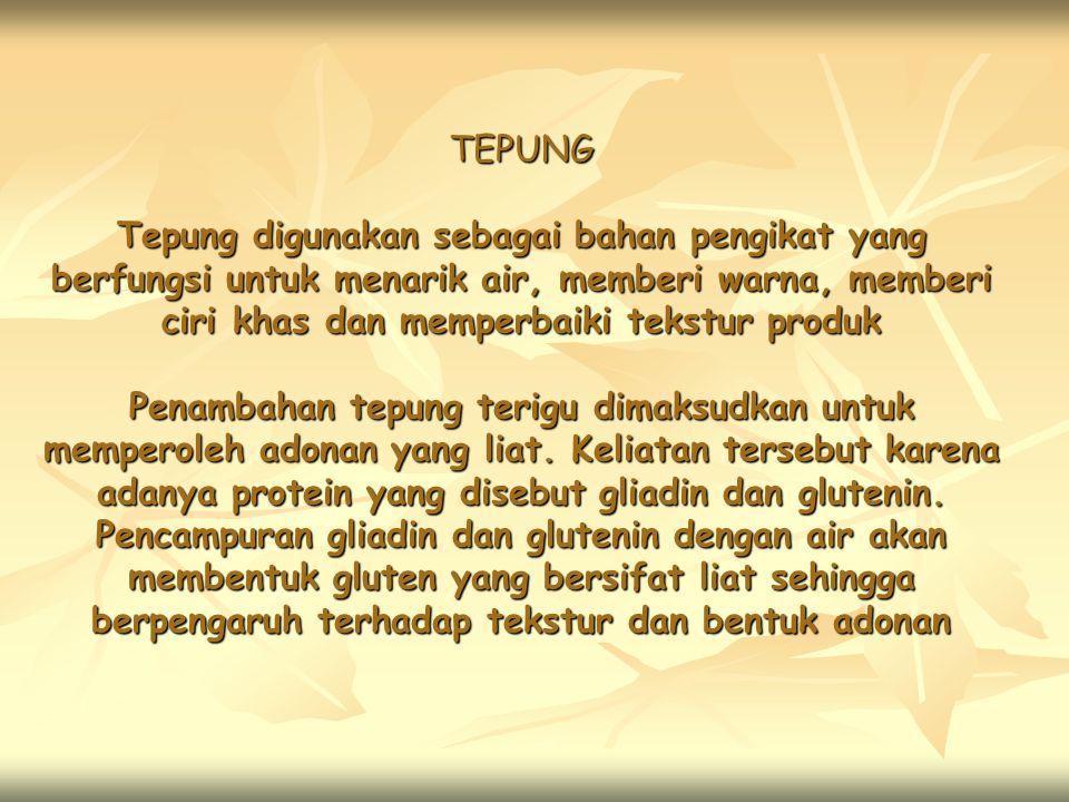 TEPUNG Tepung digunakan sebagai bahan pengikat yang berfungsi untuk menarik air, memberi warna, memberi ciri khas dan memperbaiki tekstur produk Penambahan tepung terigu dimaksudkan untuk memperoleh adonan yang liat.