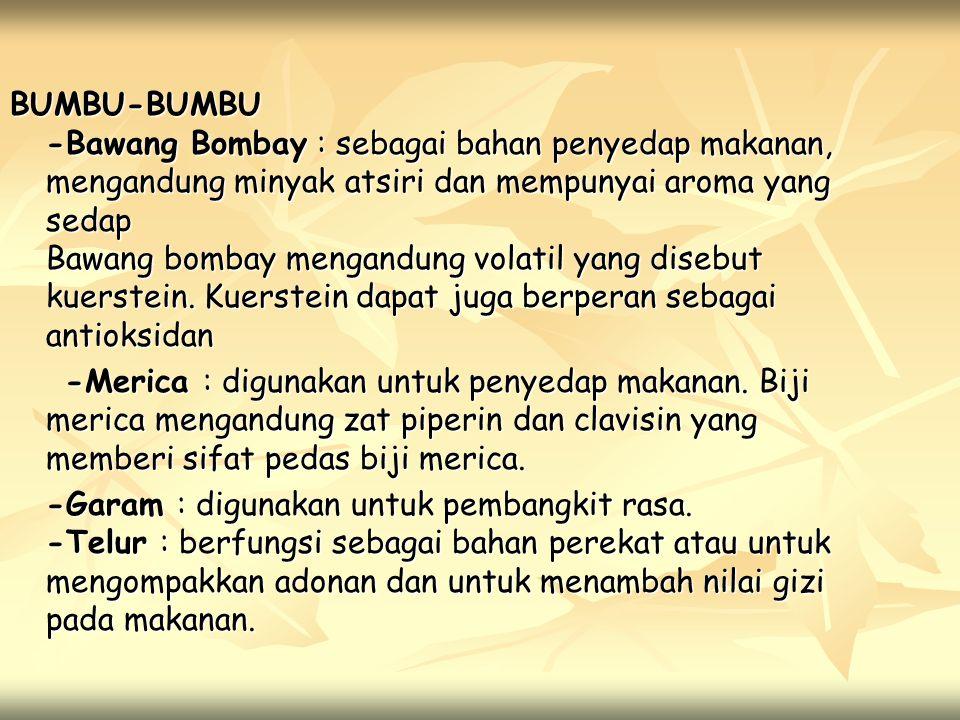 BUMBU-BUMBU -Bawang Bombay : sebagai bahan penyedap makanan, mengandung minyak atsiri dan mempunyai aroma yang sedap Bawang bombay mengandung volatil yang disebut kuerstein. Kuerstein dapat juga berperan sebagai antioksidan
