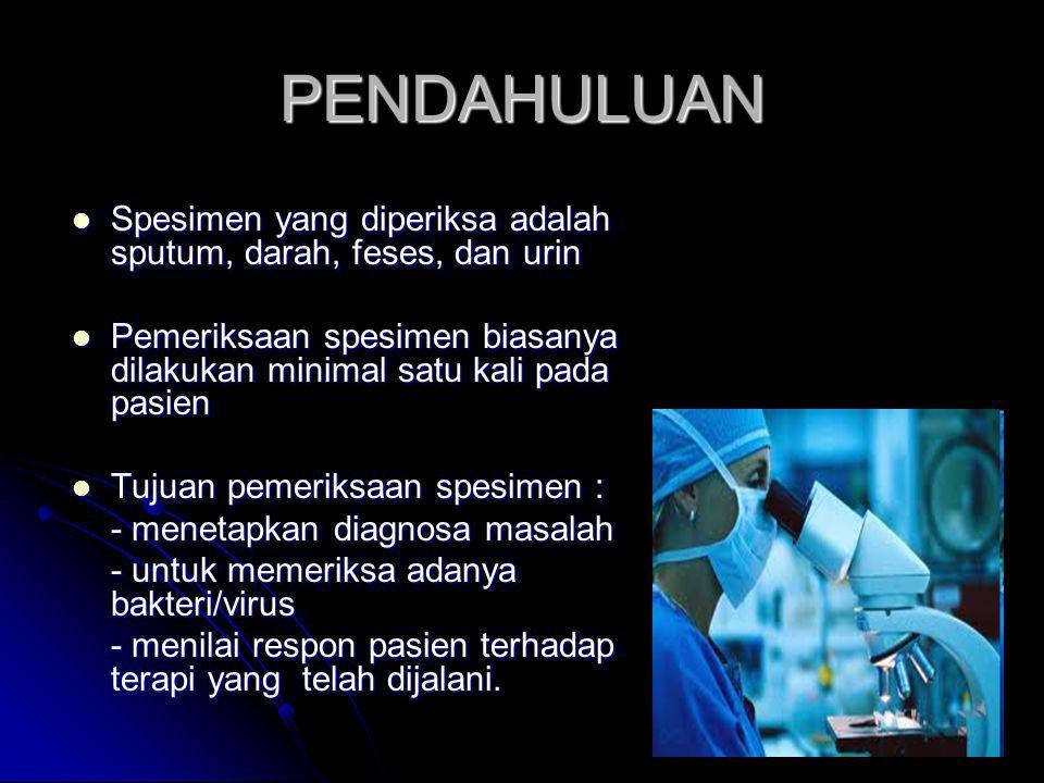 PENDAHULUAN Spesimen yang diperiksa adalah sputum, darah, feses, dan urin. Pemeriksaan spesimen biasanya dilakukan minimal satu kali pada pasien.