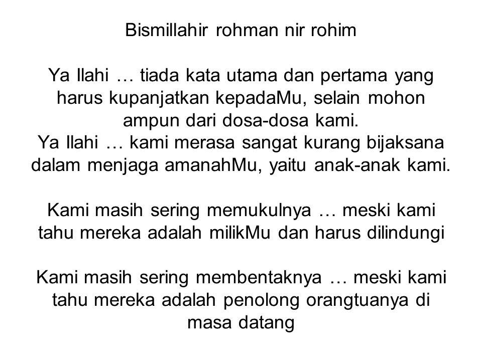 Bismillahir rohman nir rohim Ya Ilahi … tiada kata utama dan pertama yang harus kupanjatkan kepadaMu, selain mohon ampun dari dosa-dosa kami.
