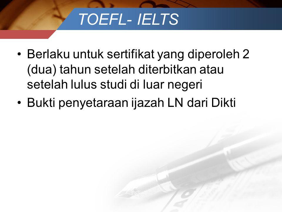 TOEFL- IELTS Berlaku untuk sertifikat yang diperoleh 2 (dua) tahun setelah diterbitkan atau setelah lulus studi di luar negeri.