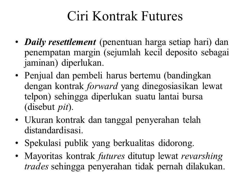 Ciri Kontrak Futures Daily resettlement (penentuan harga setiap hari) dan penempatan margin (sejumlah kecil deposito sebagai jaminan) diperlukan.