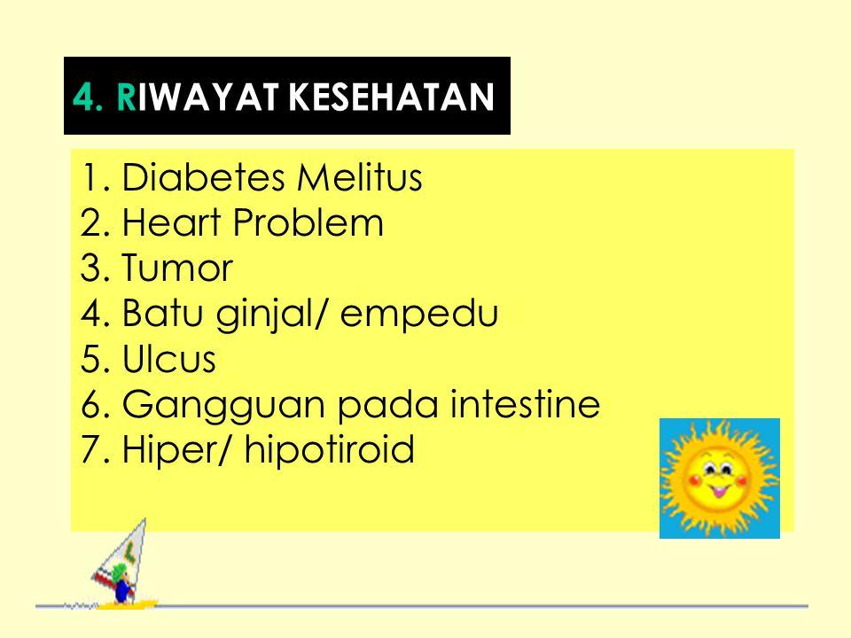 4. RIWAYAT KESEHATAN 1. Diabetes Melitus. 2. Heart Problem. 3. Tumor. 4. Batu ginjal/ empedu. 5. Ulcus.