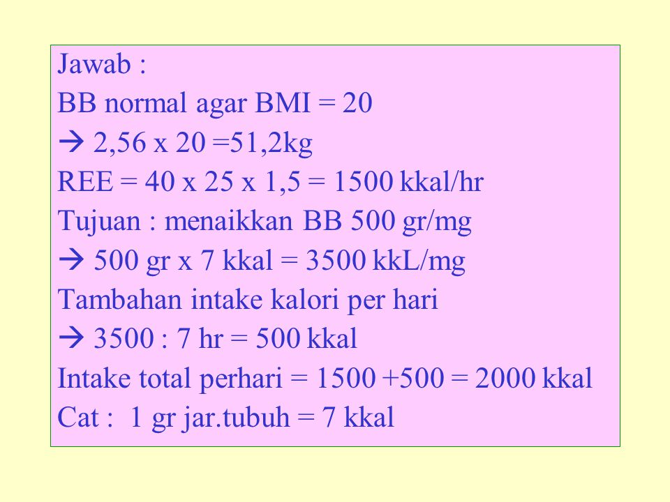 Jawab : BB normal agar BMI = 20.  2,56 x 20 =51,2kg. REE = 40 x 25 x 1,5 = 1500 kkal/hr. Tujuan : menaikkan BB 500 gr/mg.
