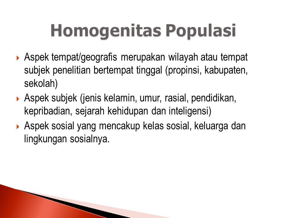 Homogenitas Populasi Aspek tempat/geografis merupakan wilayah atau tempat subjek penelitian bertempat tinggal (propinsi, kabupaten, sekolah)