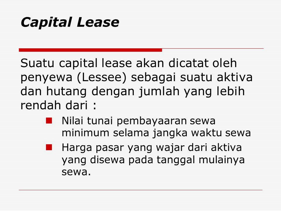 Capital Lease Suatu capital lease akan dicatat oleh penyewa (Lessee) sebagai suatu aktiva dan hutang dengan jumlah yang lebih rendah dari :