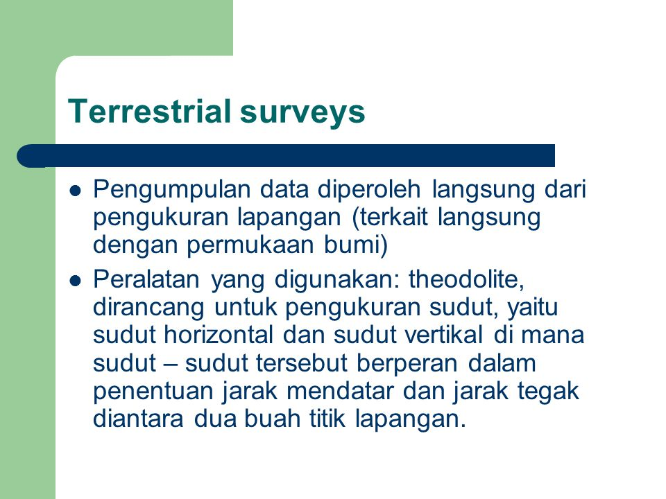 Terrestrial surveys Pengumpulan data diperoleh langsung dari pengukuran lapangan (terkait langsung dengan permukaan bumi)