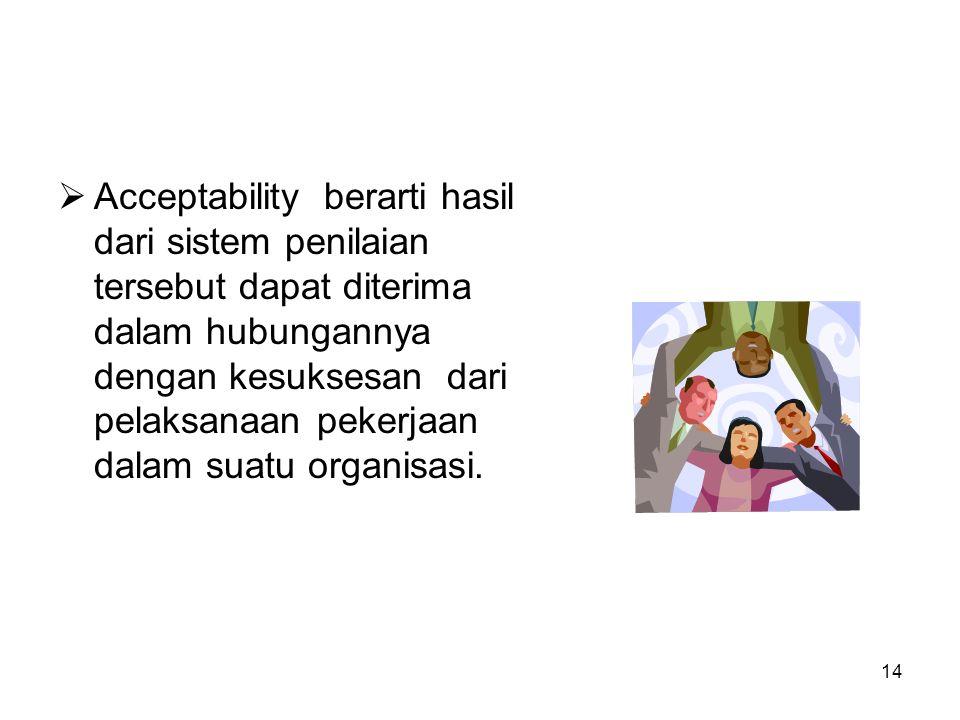 Acceptability berarti hasil dari sistem penilaian tersebut dapat diterima dalam hubungannya dengan kesuksesan dari pelaksanaan pekerjaan dalam suatu organisasi.