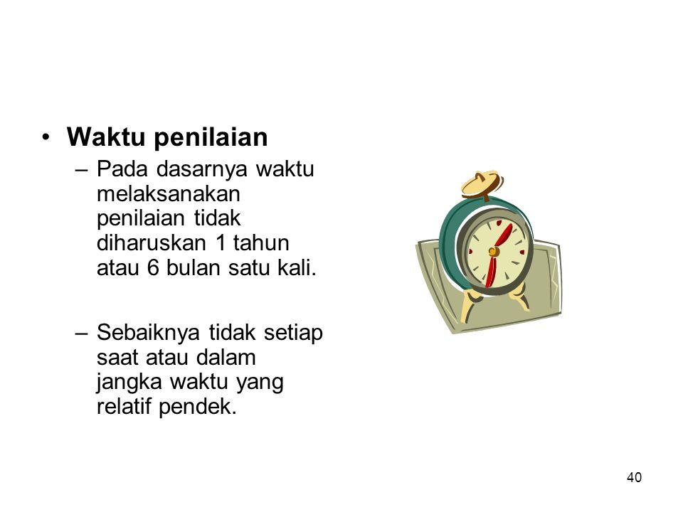 Waktu penilaian Pada dasarnya waktu melaksanakan penilaian tidak diharuskan 1 tahun atau 6 bulan satu kali.