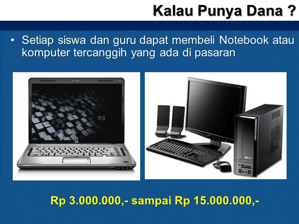 Kalau Punya Dana Setiap siswa dan guru dapat membeli Notebook atau komputer tercanggih yang ada di pasaran.