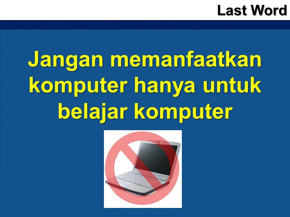 Jangan memanfaatkan komputer hanya untuk belajar komputer