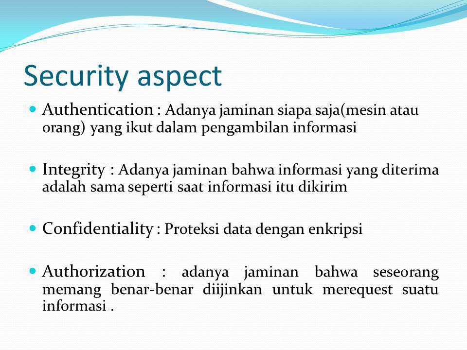 Security aspect Authentication : Adanya jaminan siapa saja(mesin atau orang) yang ikut dalam pengambilan informasi.