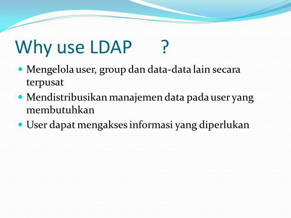 Why use LDAP Mengelola user, group dan data-data lain secara terpusat. Mendistribusikan manajemen data pada user yang membutuhkan.