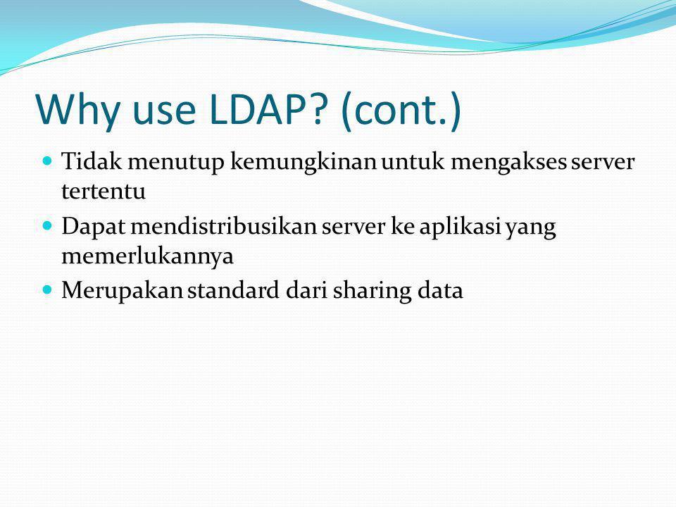 Why use LDAP (cont.) Tidak menutup kemungkinan untuk mengakses server tertentu. Dapat mendistribusikan server ke aplikasi yang memerlukannya.