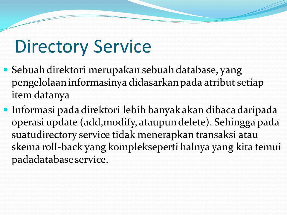 Directory Service Sebuah direktori merupakan sebuah database, yang pengelolaan informasinya didasarkan pada atribut setiap item datanya.