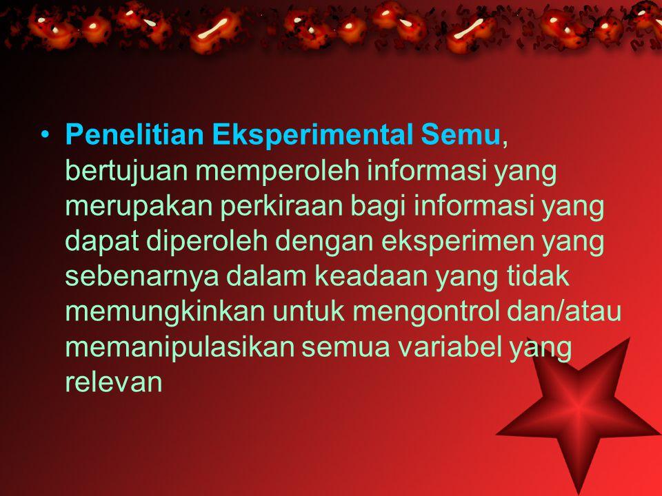 Penelitian Eksperimental Semu, bertujuan memperoleh informasi yang merupakan perkiraan bagi informasi yang dapat diperoleh dengan eksperimen yang sebenarnya dalam keadaan yang tidak memungkinkan untuk mengontrol dan/atau memanipulasikan semua variabel yang relevan