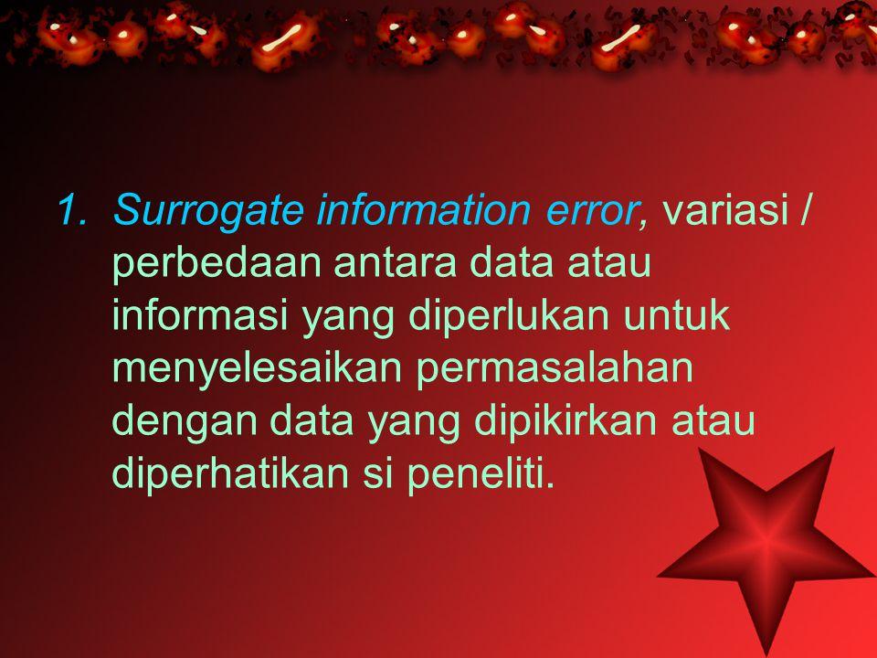 Surrogate information error, variasi / perbedaan antara data atau informasi yang diperlukan untuk menyelesaikan permasalahan dengan data yang dipikirkan atau diperhatikan si peneliti.