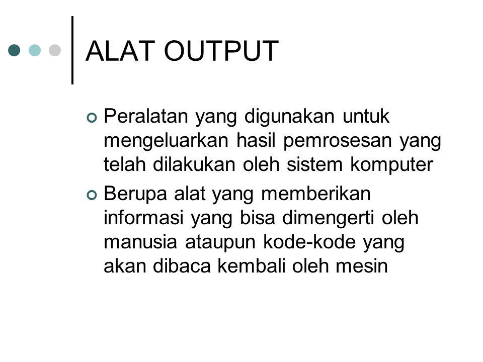 ALAT OUTPUT Peralatan yang digunakan untuk mengeluarkan hasil pemrosesan yang telah dilakukan oleh sistem komputer.