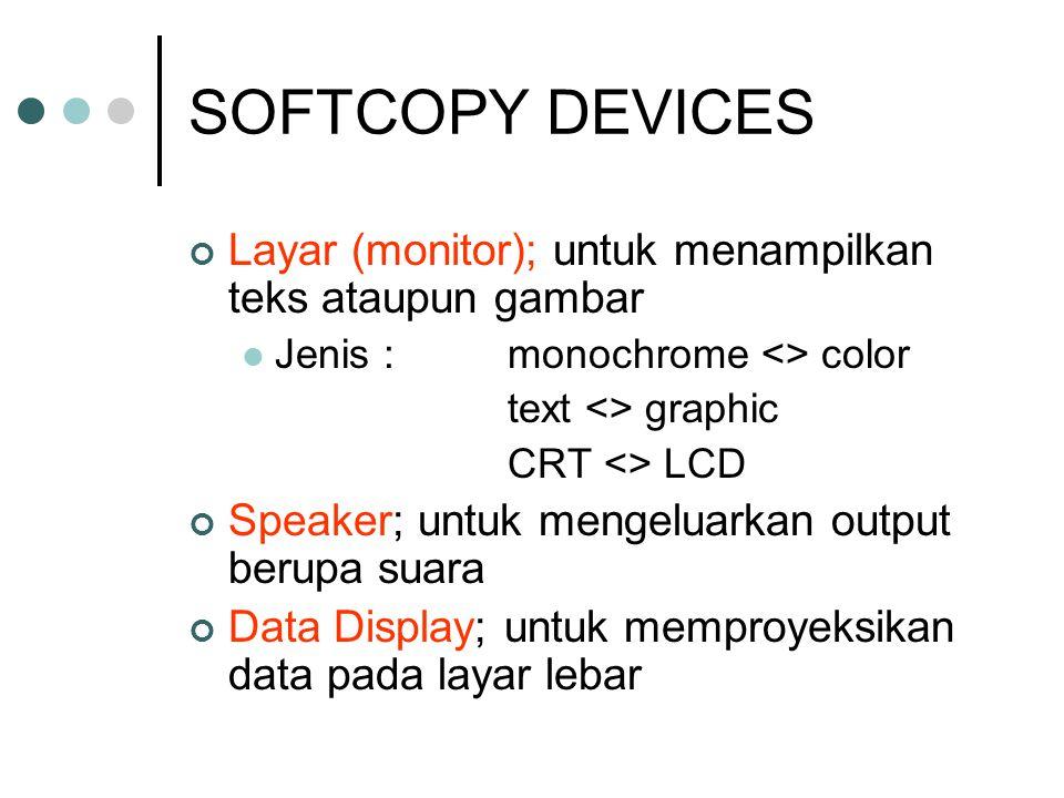 SOFTCOPY DEVICES Layar (monitor); untuk menampilkan teks ataupun gambar. Jenis : monochrome <> color.