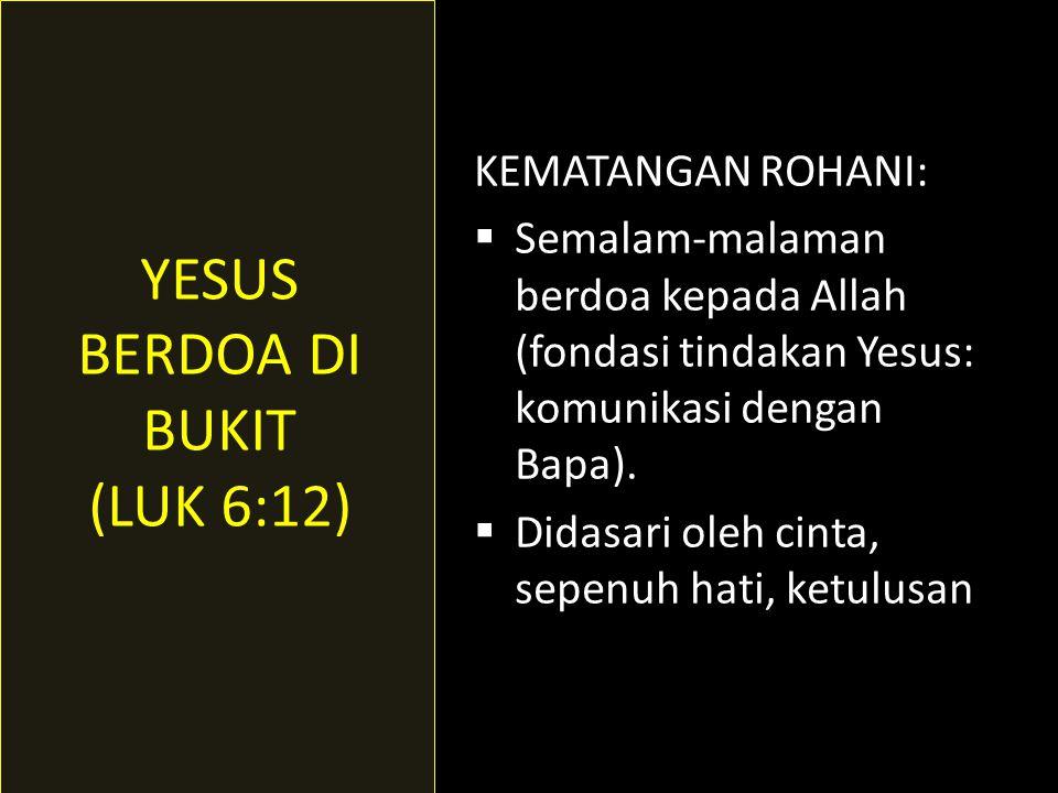 YESUS BERDOA DI BUKIT (LUK 6:12) KEMATANGAN ROHANI:
