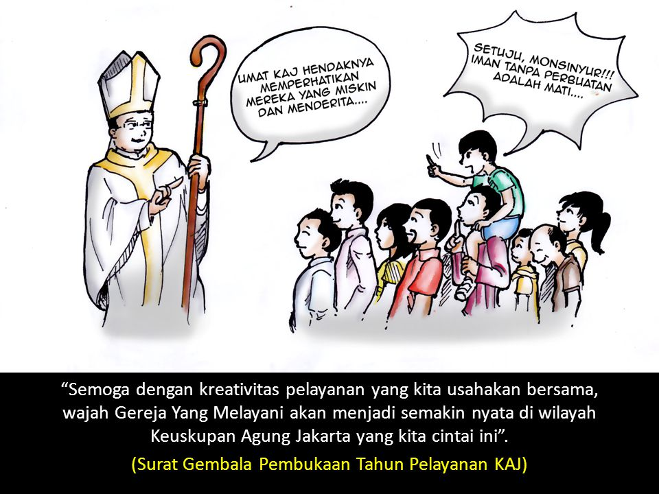 Semoga dengan kreativitas pelayanan yang kita usahakan bersama, wajah Gereja Yang Melayani akan menjadi semakin nyata di wilayah Keuskupan Agung Jakarta yang kita cintai ini .