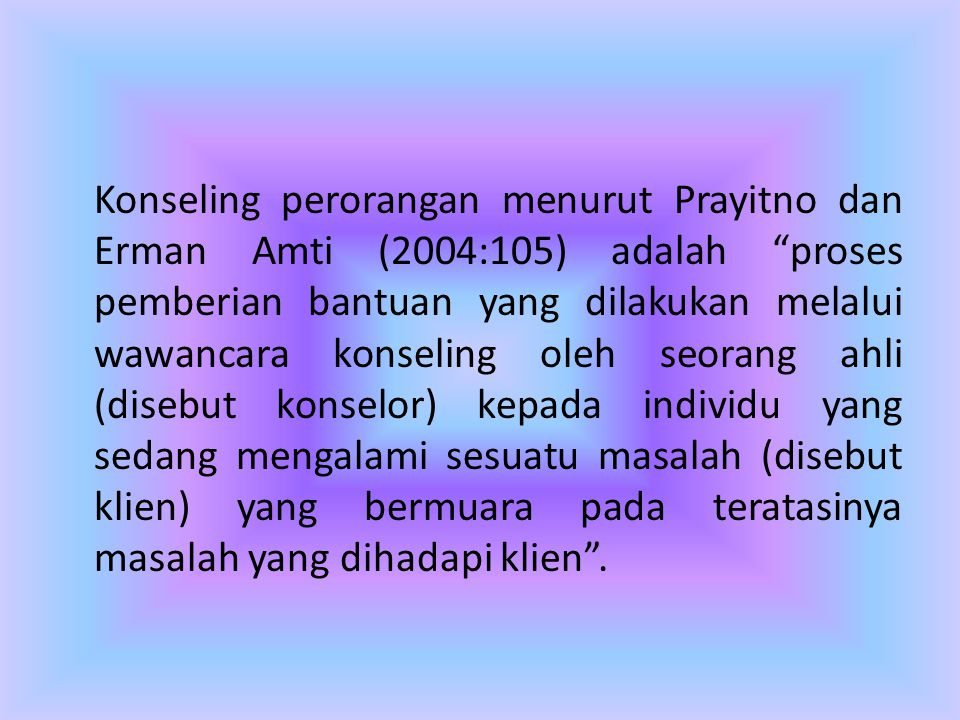 Konseling perorangan menurut Prayitno dan Erman Amti (2004:105) adalah proses pemberian bantuan yang dilakukan melalui wawancara konseling oleh seorang ahli (disebut konselor) kepada individu yang sedang mengalami sesuatu masalah (disebut klien) yang bermuara pada teratasinya masalah yang dihadapi klien .