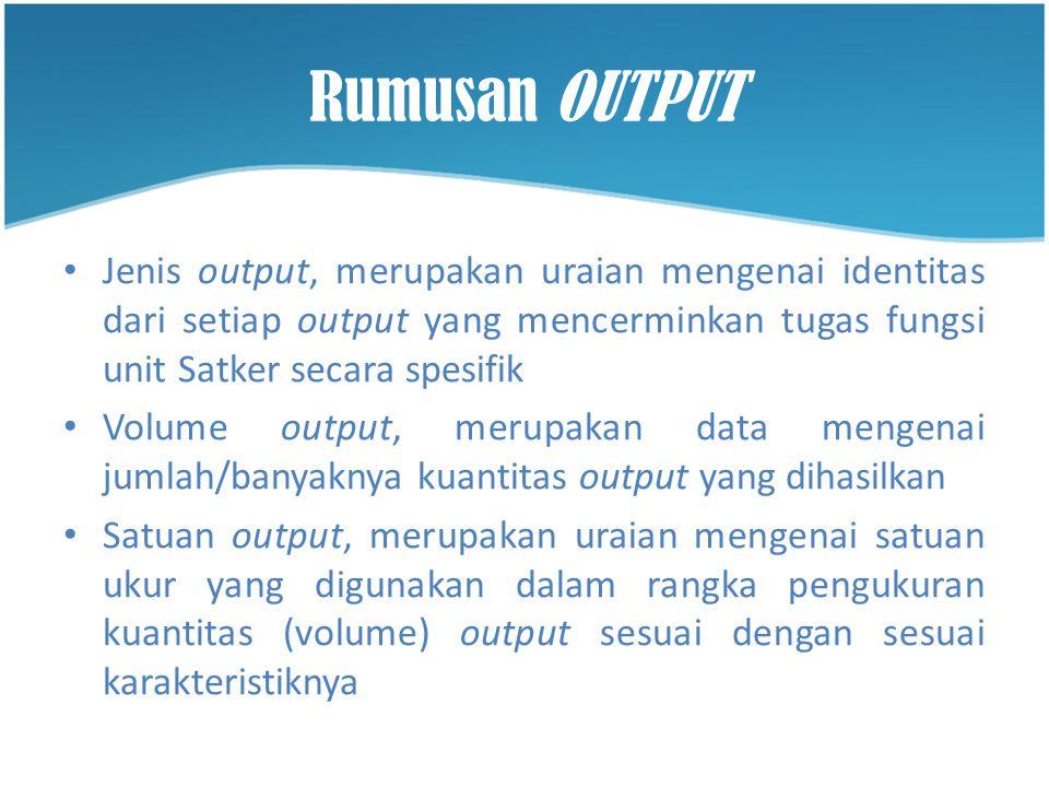 Rumusan OUTPUT Jenis output, merupakan uraian mengenai identitas dari setiap output yang mencerminkan tugas fungsi unit Satker secara spesifik.