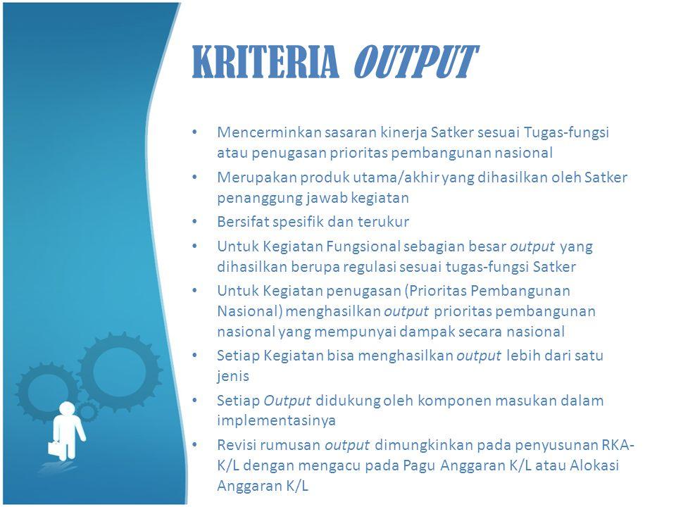 KRITERIA OUTPUT Mencerminkan sasaran kinerja Satker sesuai Tugas-fungsi atau penugasan prioritas pembangunan nasional.