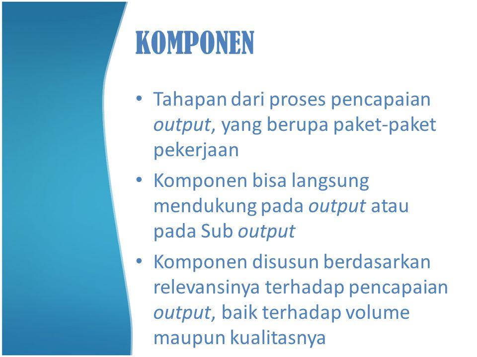 KOMPONEN Tahapan dari proses pencapaian output, yang berupa paket-paket pekerjaan. Komponen bisa langsung mendukung pada output atau pada Sub output.