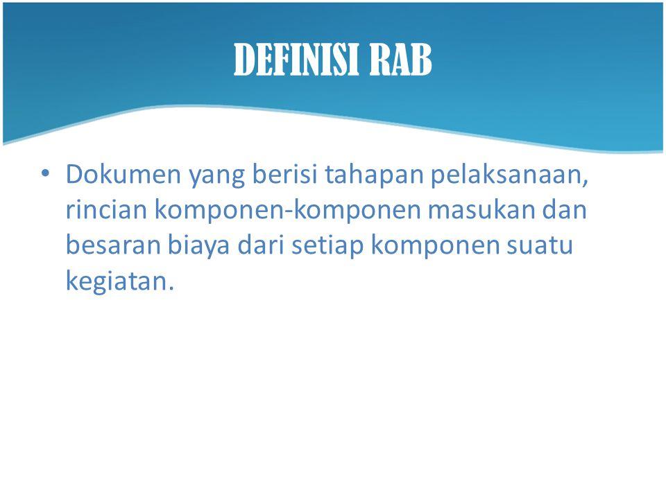 DEFINISI RAB Dokumen yang berisi tahapan pelaksanaan, rincian komponen-komponen masukan dan besaran biaya dari setiap komponen suatu kegiatan.