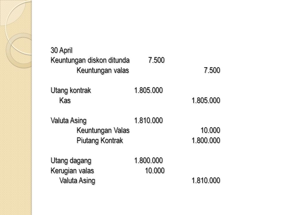 30 April Keuntungan diskon ditunda 7.500. Keuntungan valas 7.500. Utang kontrak 1.805.000.