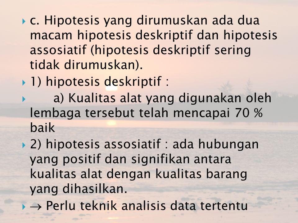 c. Hipotesis yang dirumuskan ada dua macam hipotesis deskriptif dan hipotesis assosiatif (hipotesis deskriptif sering tidak dirumuskan).