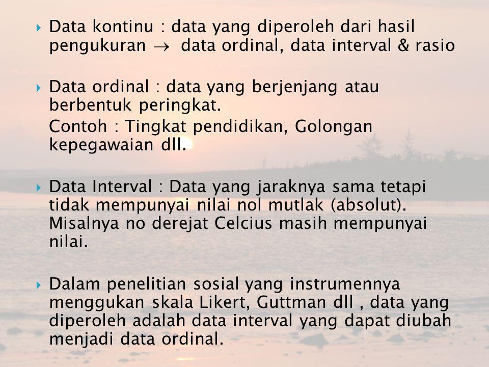 Data kontinu : data yang diperoleh dari hasil pengukuran  data ordinal, data interval & rasio