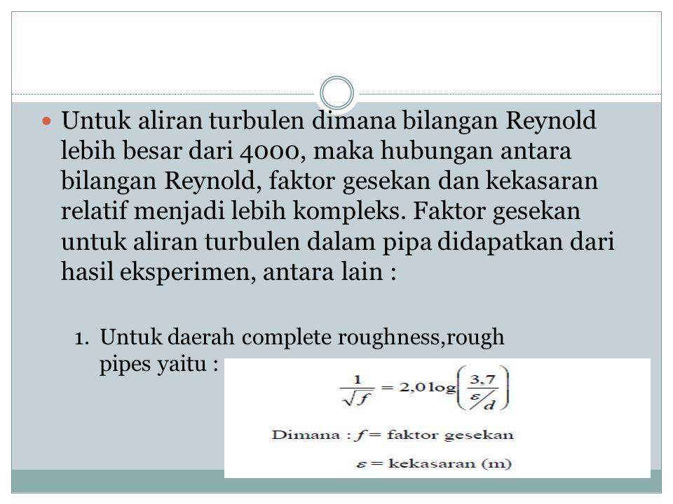 Untuk aliran turbulen dimana bilangan Reynold lebih besar dari 4000, maka hubungan antara bilangan Reynold, faktor gesekan dan kekasaran relatif menjadi lebih kompleks. Faktor gesekan untuk aliran turbulen dalam pipa didapatkan dari hasil eksperimen, antara lain :