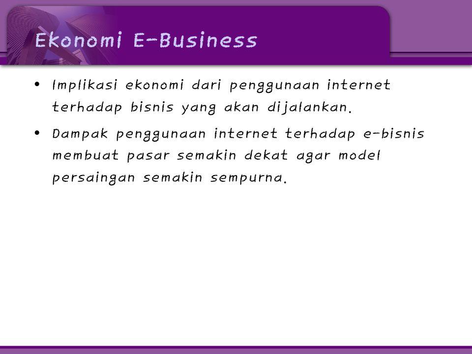 Ekonomi E-Business Implikasi ekonomi dari penggunaan internet terhadap bisnis yang akan dijalankan.
