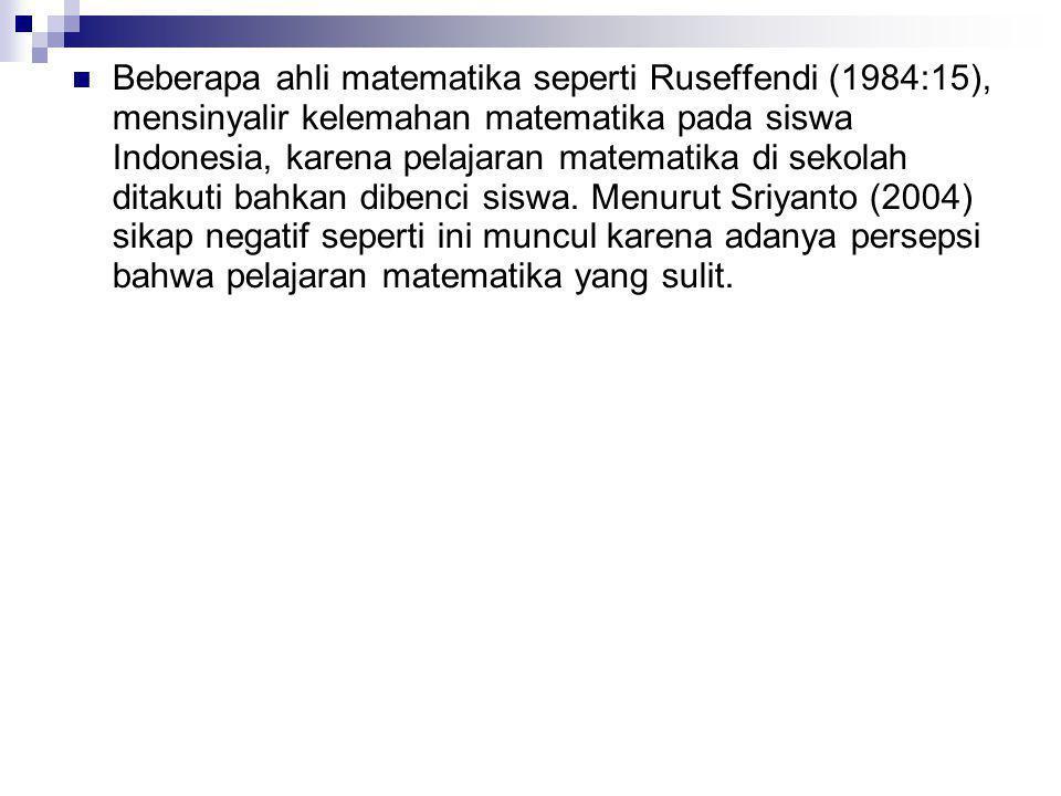 Beberapa ahli matematika seperti Ruseffendi (1984:15), mensinyalir kelemahan matematika pada siswa Indonesia, karena pelajaran matematika di sekolah ditakuti bahkan dibenci siswa.
