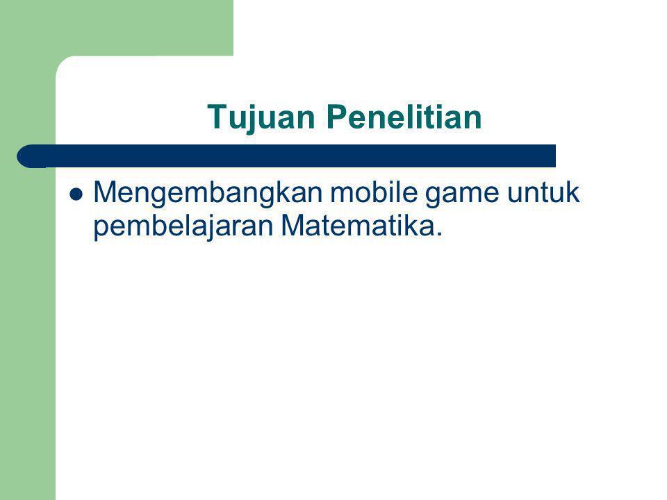 Tujuan Penelitian Mengembangkan mobile game untuk pembelajaran Matematika.