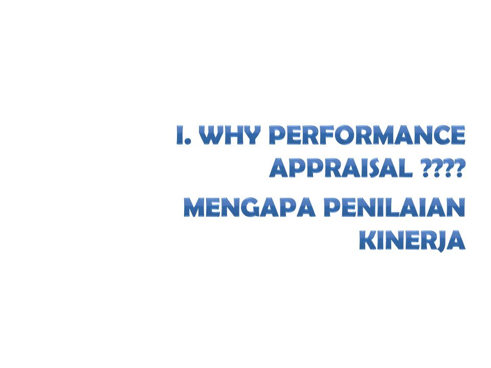 I. Why Performance Appraisal Mengapa Penilaian Kinerja