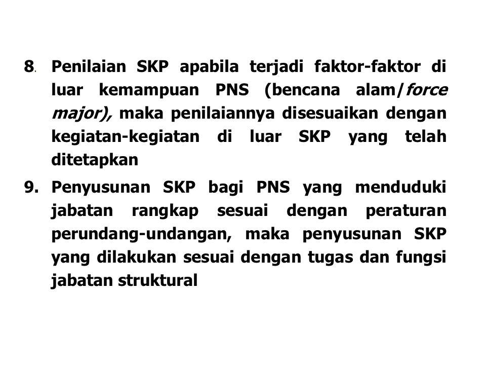 8. Penilaian SKP apabila terjadi faktor-faktor di luar kemampuan PNS (bencana alam/force major), maka penilaiannya disesuaikan dengan kegiatan-kegiatan di luar SKP yang telah ditetapkan