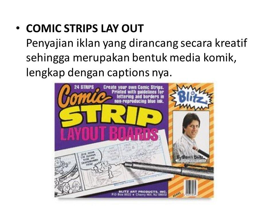 COMIC STRIPS LAY OUT Penyajian iklan yang dirancang secara kreatif sehingga merupakan bentuk media komik, lengkap dengan captions nya.