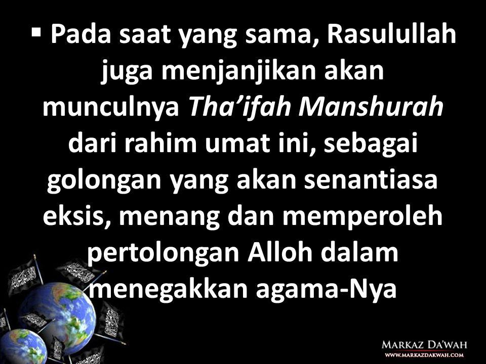 Pada saat yang sama, Rasulullah juga menjanjikan akan munculnya Tha'ifah Manshurah dari rahim umat ini, sebagai golongan yang akan senantiasa eksis, menang dan memperoleh pertolongan Alloh dalam menegakkan agama-Nya