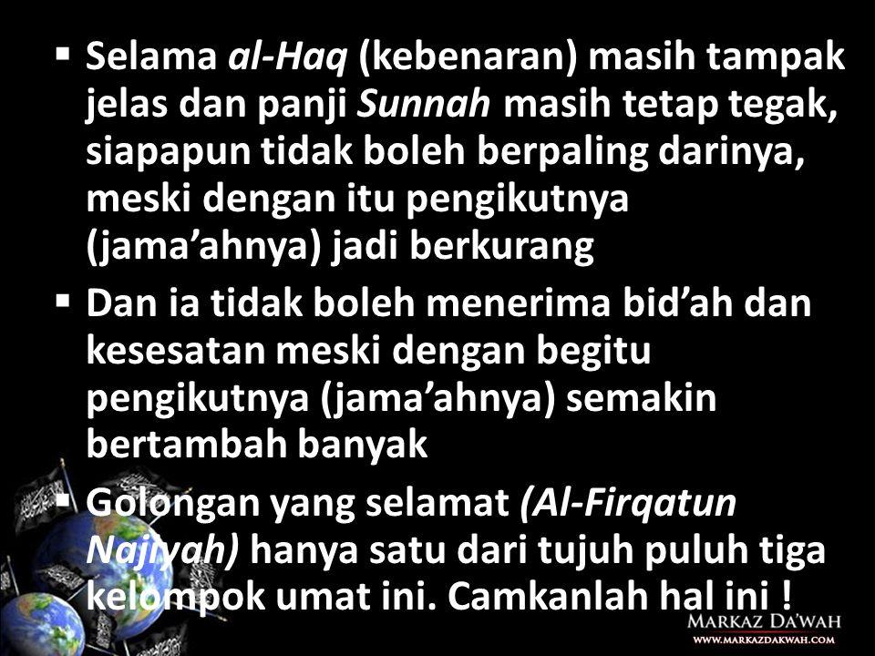 Selama al-Haq (kebenaran) masih tampak jelas dan panji Sunnah masih tetap tegak, siapapun tidak boleh berpaling darinya, meski dengan itu pengikutnya (jama'ahnya) jadi berkurang