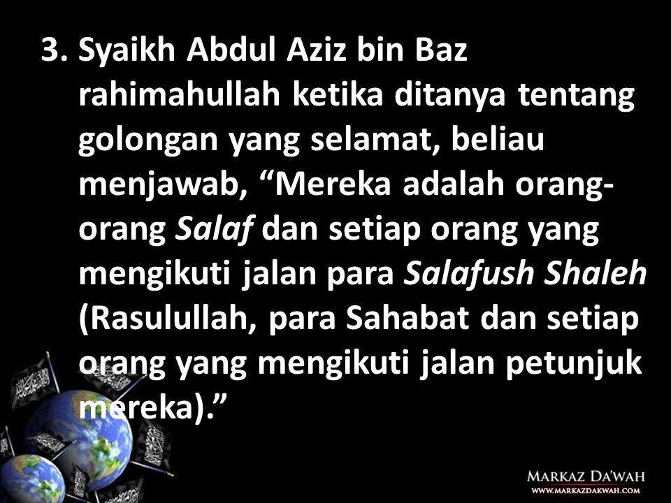 Syaikh Abdul Aziz bin Baz rahimahullah ketika ditanya tentang golongan yang selamat, beliau menjawab, Mereka adalah orang-orang Salaf dan setiap orang yang mengikuti jalan para Salafush Shaleh (Rasulullah, para Sahabat dan setiap orang yang mengikuti jalan petunjuk mereka).