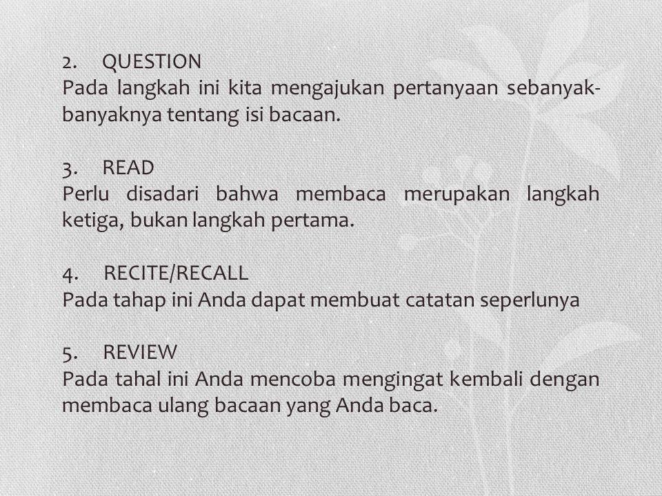 2. QUESTION Pada langkah ini kita mengajukan pertanyaan sebanyak-banyaknya tentang isi bacaan. 3. READ.