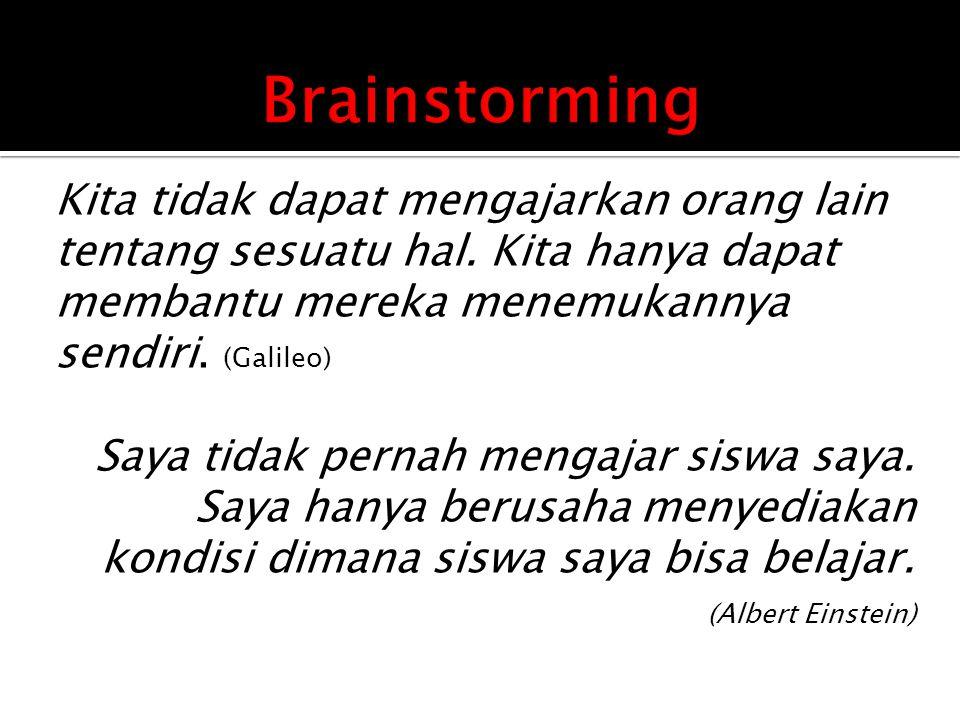 Brainstorming Kita tidak dapat mengajarkan orang lain tentang sesuatu hal. Kita hanya dapat membantu mereka menemukannya sendiri. (Galileo)