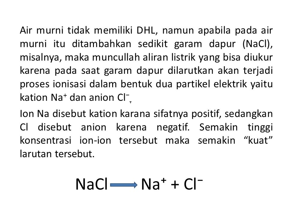 Air murni tidak memiliki DHL, namun apabila pada air murni itu ditambahkan sedikit garam dapur (NaCl), misalnya, maka muncullah aliran listrik yang bisa diukur karena pada saat garam dapur dilarutkan akan terjadi proses ionisasi dalam bentuk dua partikel elektrik yaitu kation Na+ dan anion Cl⁻. Ion Na disebut kation karana sifatnya positif, sedangkan Cl disebut anion karena negatif. Semakin tinggi konsentrasi ion-ion tersebut maka semakin kuat larutan tersebut.