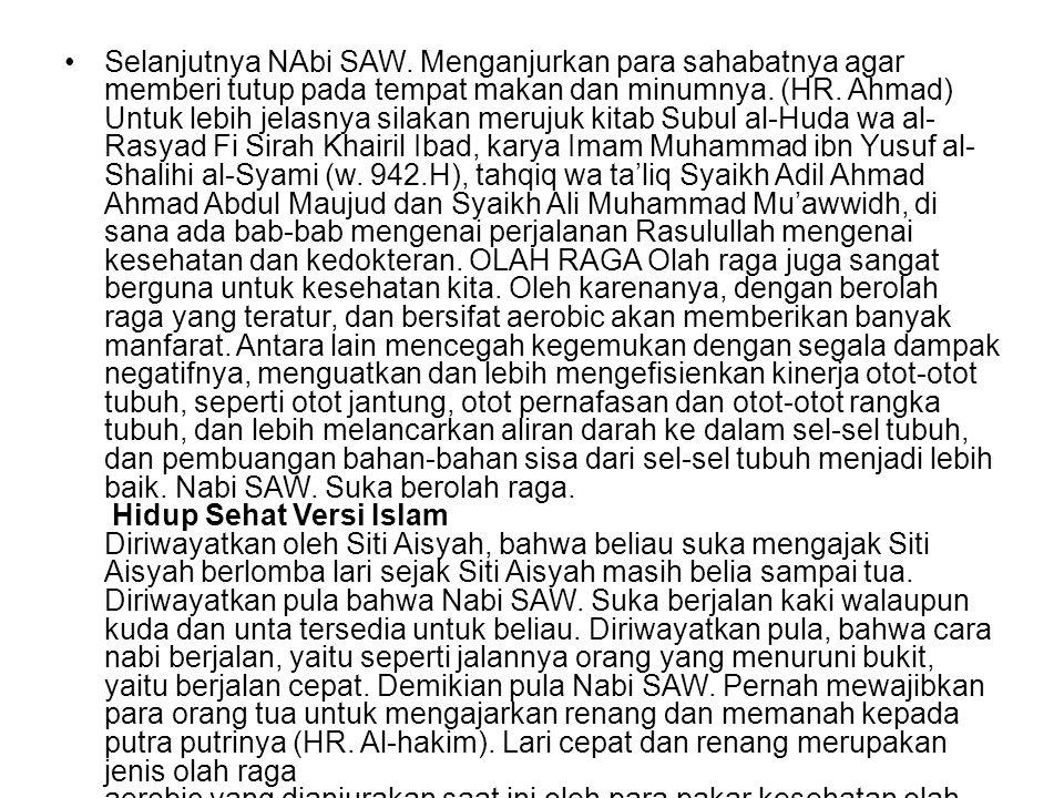 Selanjutnya NAbi SAW. Menganjurkan para sahabatnya agar memberi tutup pada tempat makan dan minumnya. (HR. Ahmad) Untuk lebih jelasnya silakan merujuk kitab Subul al-Huda wa al-Rasyad Fi Sirah Khairil Ibad, karya Imam Muhammad ibn Yusuf al- Shalihi al-Syami (w. 942.H), tahqiq wa ta'liq Syaikh Adil Ahmad Ahmad Abdul Maujud dan Syaikh Ali Muhammad Mu'awwidh, di sana ada bab-bab mengenai perjalanan Rasulullah mengenai kesehatan dan kedokteran. OLAH RAGA Olah raga juga sangat berguna untuk kesehatan kita. Oleh karenanya, dengan berolah raga yang teratur, dan bersifat aerobic akan memberikan banyak manfarat. Antara lain mencegah kegemukan dengan segala dampak negatifnya, menguatkan dan lebih mengefisienkan kinerja otot-otot tubuh, seperti otot jantung, otot pernafasan dan otot-otot rangka tubuh, dan lebih melancarkan aliran darah ke dalam sel-sel tubuh, dan pembuangan bahan-bahan sisa dari sel-sel tubuh menjadi lebih baik. Nabi SAW. Suka berolah raga. Hidup Sehat Versi Islam Diriwayatkan oleh Siti Aisyah, bahwa beliau suka mengajak Siti Aisyah berlomba lari sejak Siti Aisyah masih belia sampai tua. Diriwayatkan pula bahwa Nabi SAW. Suka berjalan kaki walaupun kuda dan unta tersedia untuk beliau. Diriwayatkan pula, bahwa cara nabi berjalan, yaitu seperti jalannya orang yang menuruni bukit, yaitu berjalan cepat. Demikian pula Nabi SAW. Pernah mewajibkan para orang tua untuk mengajarkan renang dan memanah kepada putra putrinya (HR. Al-hakim). Lari cepat dan renang merupakan jenis olah raga aerobic yang dianjurakan saat ini oleh para pakar kesehatan olah raga untuk menjaga kebugaran. Oleh para ahli, alkohol dapat menimbulkan kerusakan pada seluruh bagian tubuh manusia, seperti system syaraf, pembuluh darah, jantung, hati dan saluran cerna dan lain-lain.